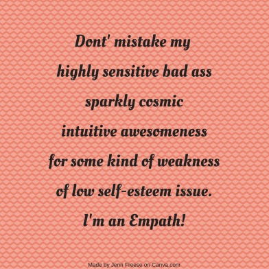 Dont' mistake my highly sensitive bad asssparkly cosmic intuitive awesomenessfor some kind of weaknessof low self-esteem issue.I'm an Empath!