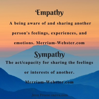 Empathy_ A being aware of and sharing another person's feelings, experiences, and emotions. Merriam-Webster.comSympathy_The actcapacity for sharing the feelings or interests of anothe